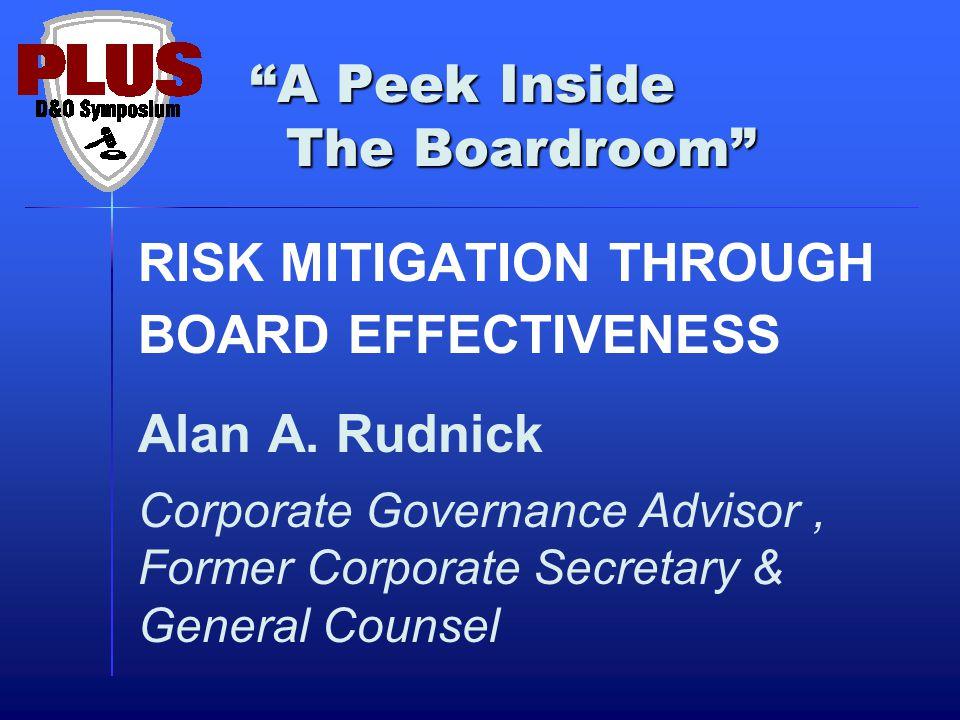 """A Peek Inside The Boardroom"" RISK MITIGATION THROUGH BOARD EFFECTIVENESS Alan A. Rudnick Corporate Governance Advisor, Former Corporate Secretary & G"