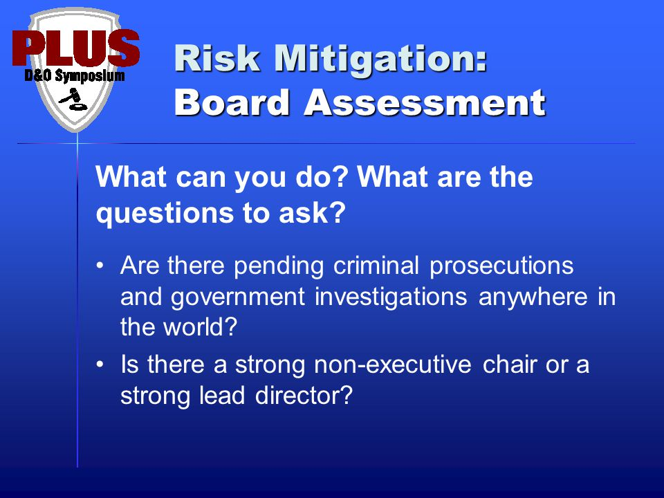 Risk Mitigation: Board Assessment What can you do? What are the questions to ask? Are there pending criminal prosecutions and government investigation