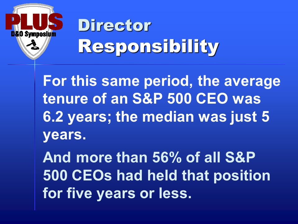 Director Responsibility Between 2003, just after the passage of Sarbanes-Oxley, and 2010, the percentage of S&P 500 companies where the CEO was also Chairman of the Board fell from 73.4% to 59.6%.