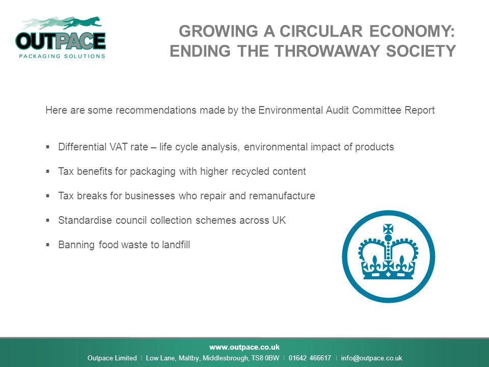 www.outpace.co.uk Outpace Limited I Low Lane, Maltby, Middlesbrough, TS8 0BW I 01642 466617 I info@outpace.co.uk GROWING A CIRCULAR ECONOMY: ENDING THE THROWAWAY SOCIETY Here are some recommendations made by the Environmental Audit Committee Report  Differential VAT rate – life cycle analysis, environmental impact of products  Tax benefits for packaging with higher recycled content  Tax breaks for businesses who repair and remanufacture  Standardise council collection schemes across UK  Banning food waste to landfill