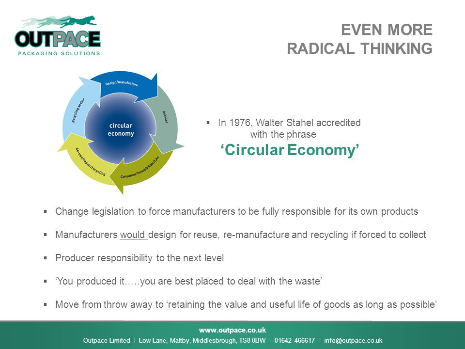 www.outpace.co.uk Outpace Limited I Low Lane, Maltby, Middlesbrough, TS8 0BW I 01642 466617 I info@outpace.co.uk EVEN MORE RADICAL THINKING  In 1976, Walter Stahel accredited with the phrase 'Circular Economy'  Change legislation to force manufacturers to be fully responsible for its own products  Manufacturers would design for reuse, re-manufacture and recycling if forced to collect  Producer responsibility to the next level  'You produced it…..you are best placed to deal with the waste'  Move from throw away to 'retaining the value and useful life of goods as long as possible'