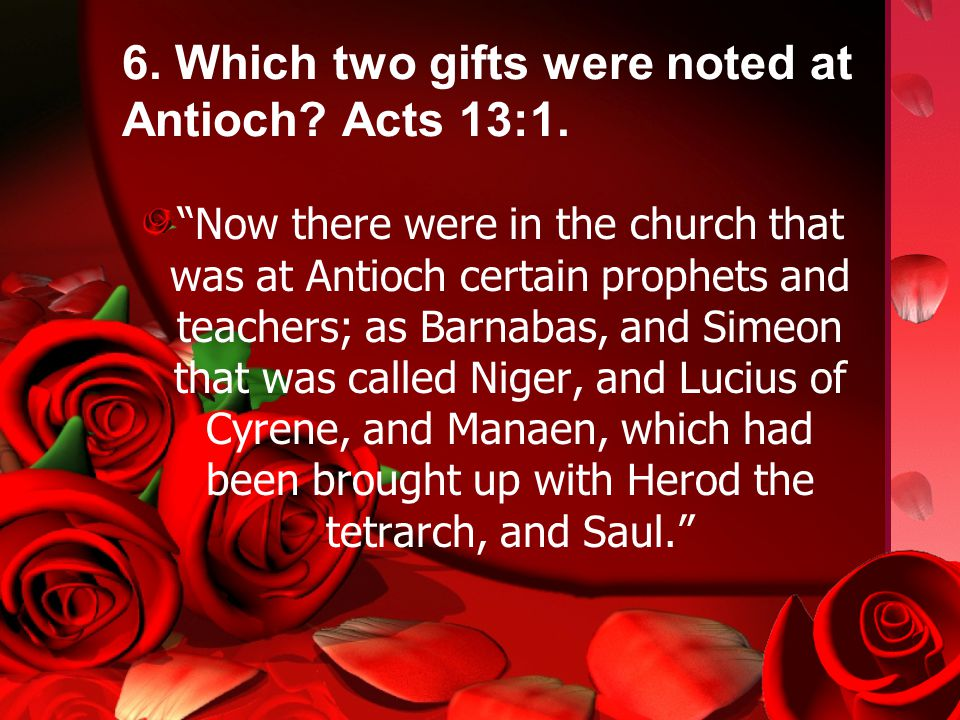 6. Which two gifts were noted at Antioch. Acts 13:1.