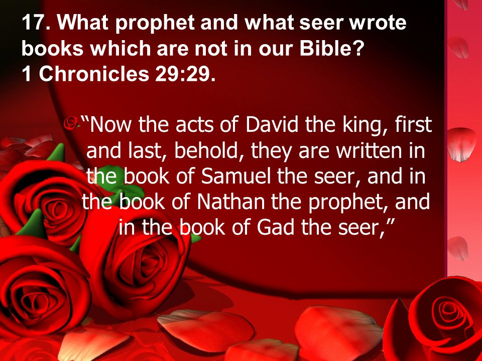 17. What prophet and what seer wrote books which are not in our Bible.