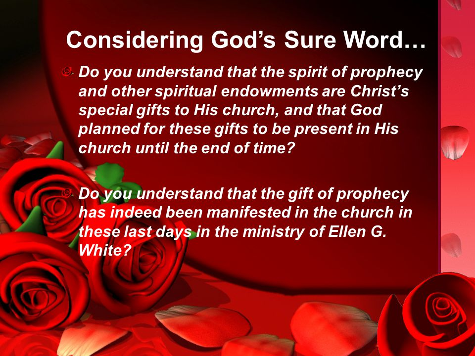 Considering God's Sure Word… Do you understand that the spirit of prophecy and other spiritual endowments are Christ's special gifts to His church, and that God planned for these gifts to be present in His church until the end of time.