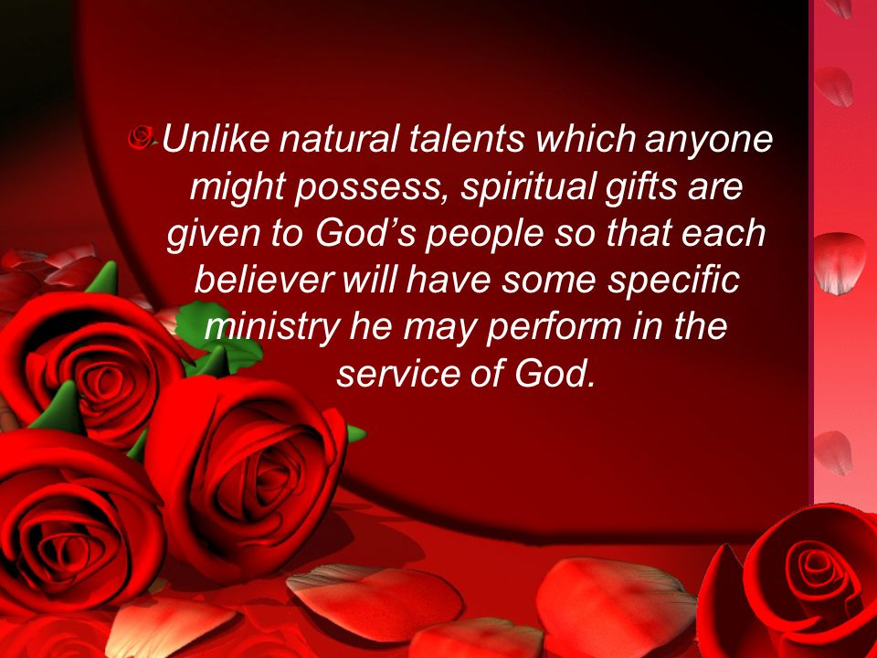 Unlike natural talents which anyone might possess, spiritual gifts are given to God's people so that each believer will have some specific ministry he may perform in the service of God.