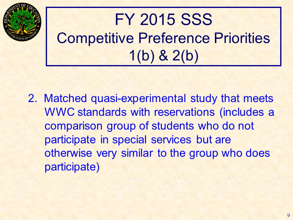 FY 2015 SSS Competitive Preference Priorities 1(b) & 2(b) 9 2. Matched quasi-experimental study that meets WWC standards with reservations (includes a