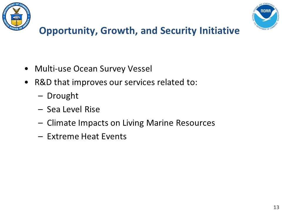 Opportunity, Growth, and Security Initiative Multi-use Ocean Survey Vessel R&D that improves our services related to: –Drought –Sea Level Rise –Climate Impacts on Living Marine Resources –Extreme Heat Events 13