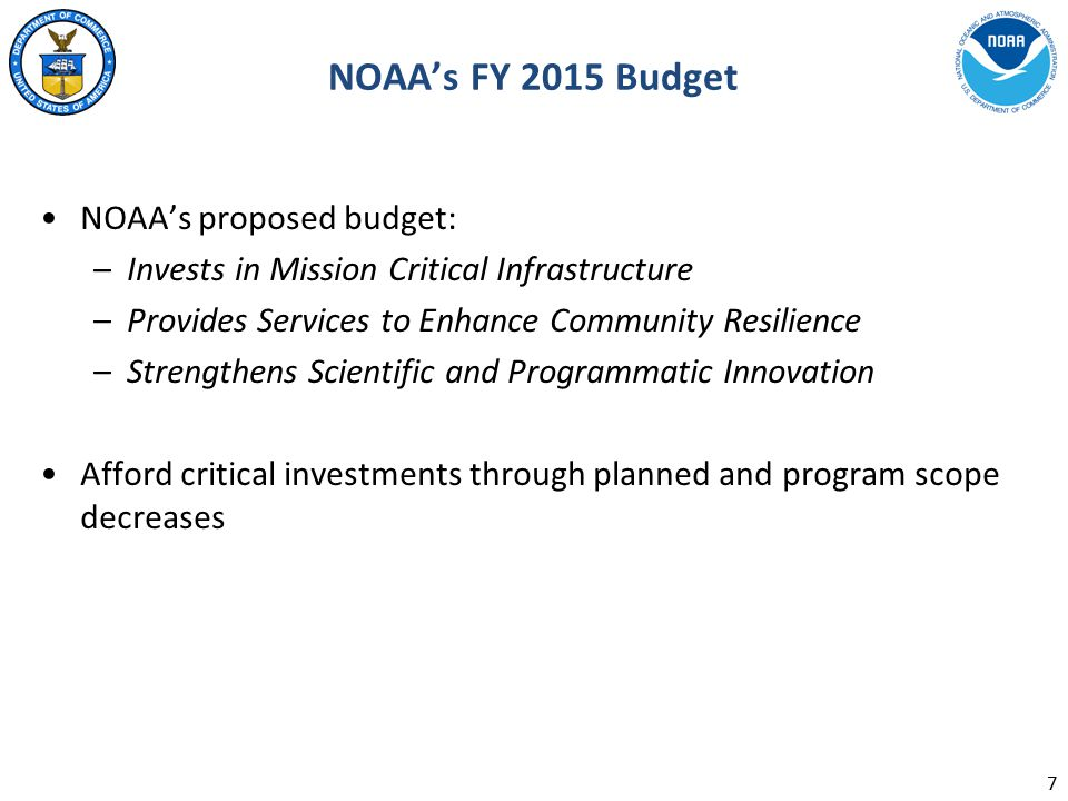 NOAA's FY 2015 Budget NOAA's proposed budget: –Invests in Mission Critical Infrastructure –Provides Services to Enhance Community Resilience –Strengthens Scientific and Programmatic Innovation Afford critical investments through planned and program scope decreases 7