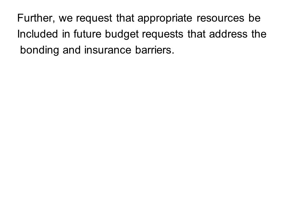 Further, we request that appropriate resources be Included in future budget requests that address the bonding and insurance barriers.