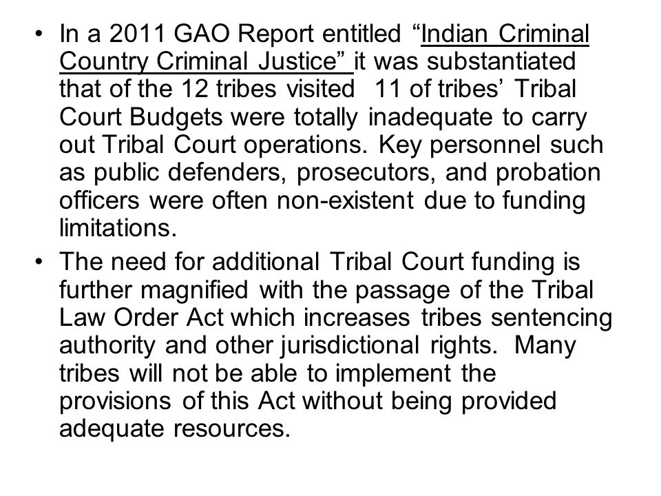 In a 2011 GAO Report entitled Indian Criminal Country Criminal Justice it was substantiated that of the 12 tribes visited 11 of tribes' Tribal Court Budgets were totally inadequate to carry out Tribal Court operations.