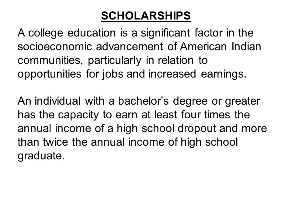 SCHOLARSHIPS A college education is a significant factor in the socioeconomic advancement of American Indian communities, particularly in relation to opportunities for jobs and increased earnings.
