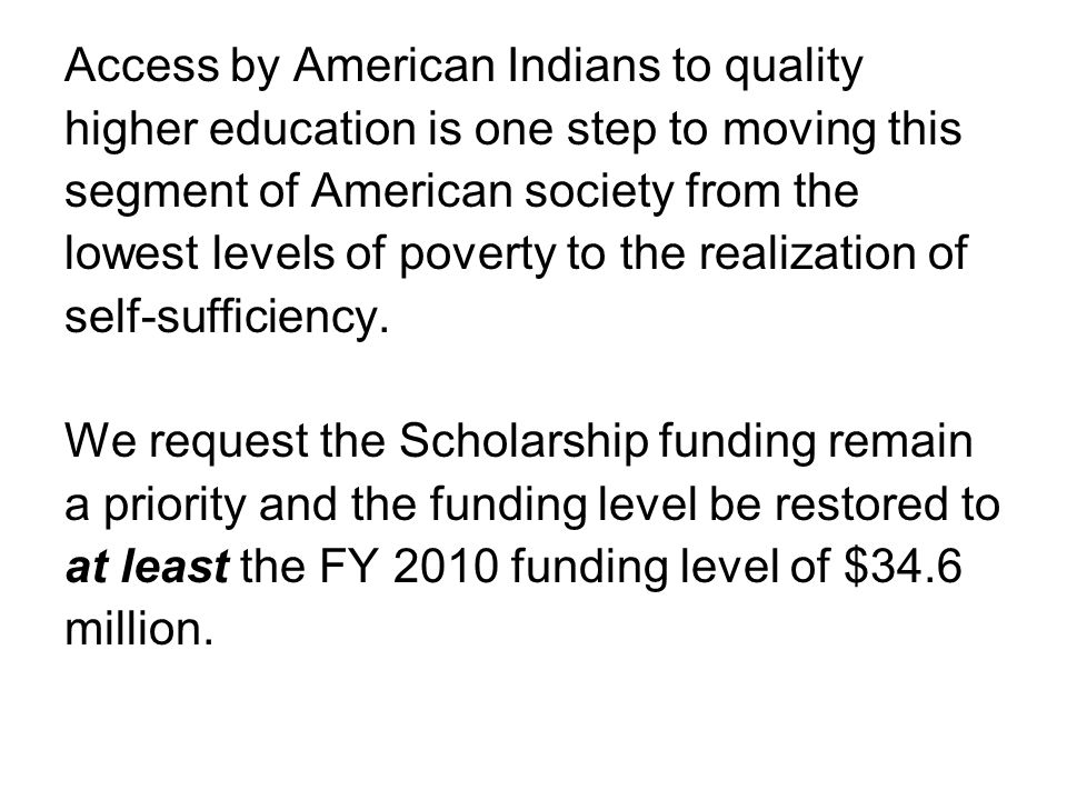 Access by American Indians to quality higher education is one step to moving this segment of American society from the lowest levels of poverty to the realization of self-sufficiency.