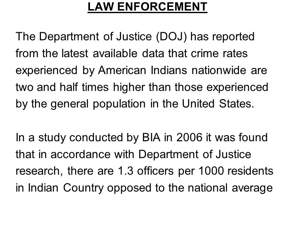 LAW ENFORCEMENT The Department of Justice (DOJ) has reported from the latest available data that crime rates experienced by American Indians nationwide are two and half times higher than those experienced by the general population in the United States.