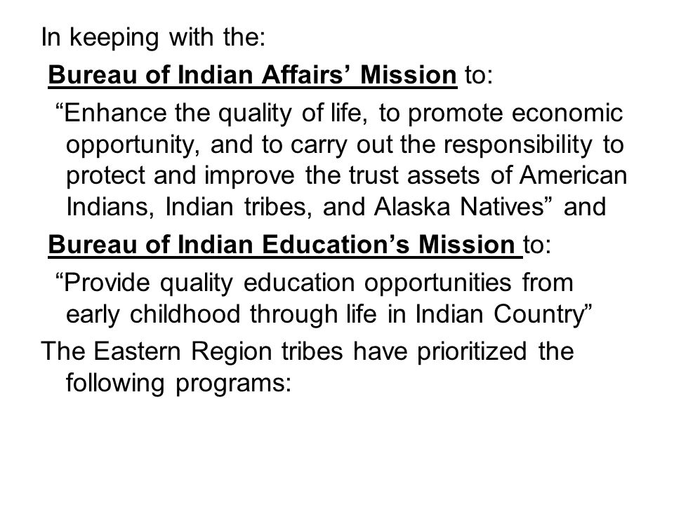 In keeping with the: Bureau of Indian Affairs' Mission to: Enhance the quality of life, to promote economic opportunity, and to carry out the responsibility to protect and improve the trust assets of American Indians, Indian tribes, and Alaska Natives and Bureau of Indian Education's Mission to: Provide quality education opportunities from early childhood through life in Indian Country The Eastern Region tribes have prioritized the following programs: