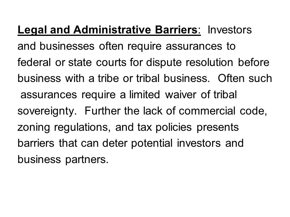 Legal and Administrative Barriers: Investors and businesses often require assurances to federal or state courts for dispute resolution before business with a tribe or tribal business.