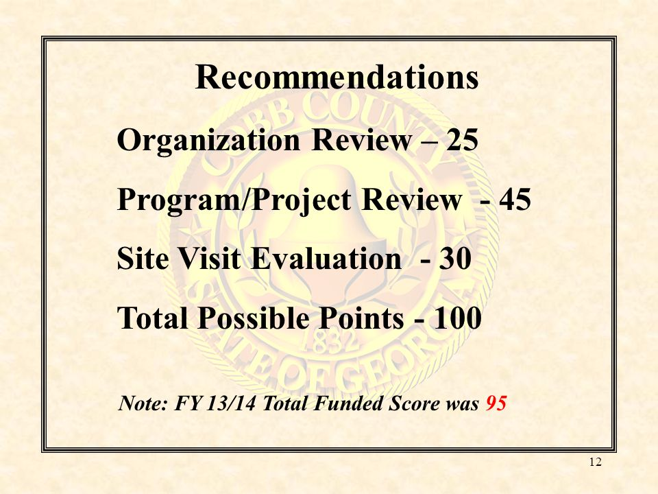 Recommendations Organization Review – 25 Program/Project Review - 45 Site Visit Evaluation - 30 Total Possible Points - 100 Note: FY 13/14 Total Funded Score was 95 12