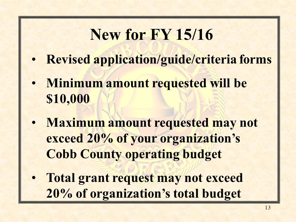 New for FY 15/16 Revised application/guide/criteria forms Minimum amount requested will be $10,000 Maximum amount requested may not exceed 20% of your organization's Cobb County operating budget Total grant request may not exceed 20% of organization's total budget 13