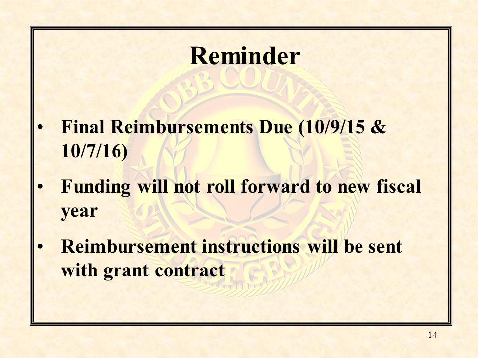 Reminder Final Reimbursements Due (10/9/15 & 10/7/16) Funding will not roll forward to new fiscal year Reimbursement instructions will be sent with grant contract 14