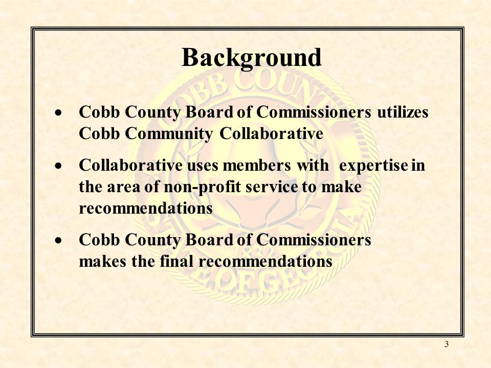 Background  Cobb County Board of Commissioners utilizes Cobb Community Collaborative  Collaborative uses members with expertise in the area of non-profit service to make recommendations  Cobb County Board of Commissioners makes the final recommendations 3