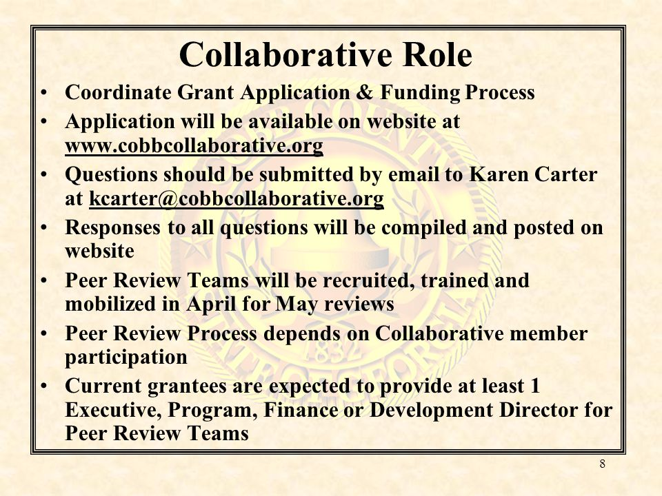 Collaborative Role Coordinate Grant Application & Funding Process Application will be available on website at www.cobbcollaborative.org Questions should be submitted by email to Karen Carter at kcarter@cobbcollaborative.org Responses to all questions will be compiled and posted on website Peer Review Teams will be recruited, trained and mobilized in April for May reviews Peer Review Process depends on Collaborative member participation Current grantees are expected to provide at least 1 Executive, Program, Finance or Development Director for Peer Review Teams 8