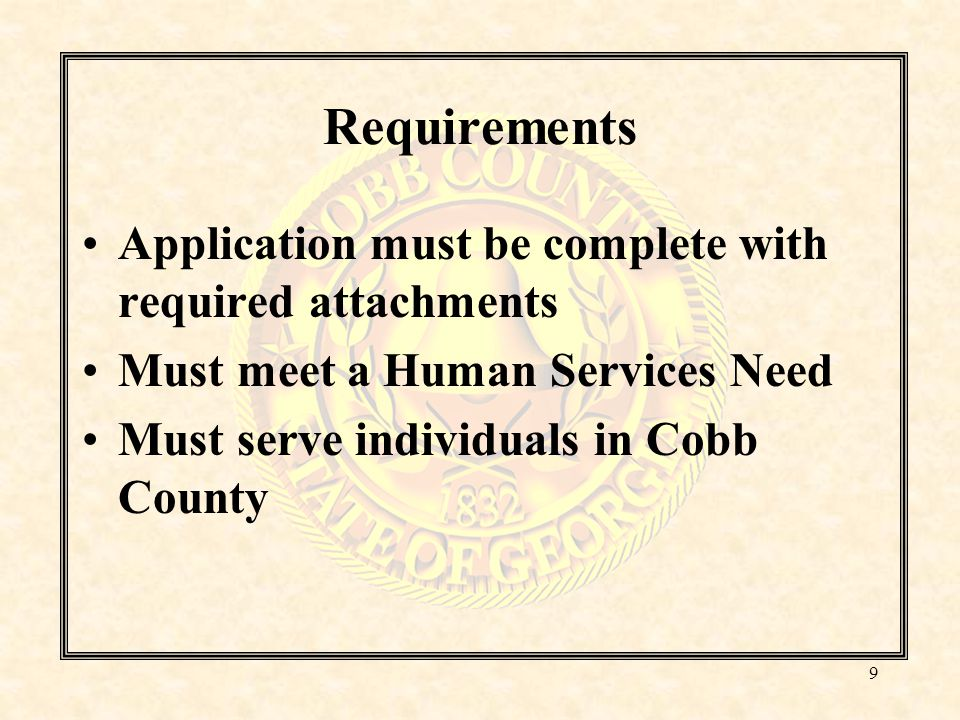 Requirements Application must be complete with required attachments Must meet a Human Services Need Must serve individuals in Cobb County 9