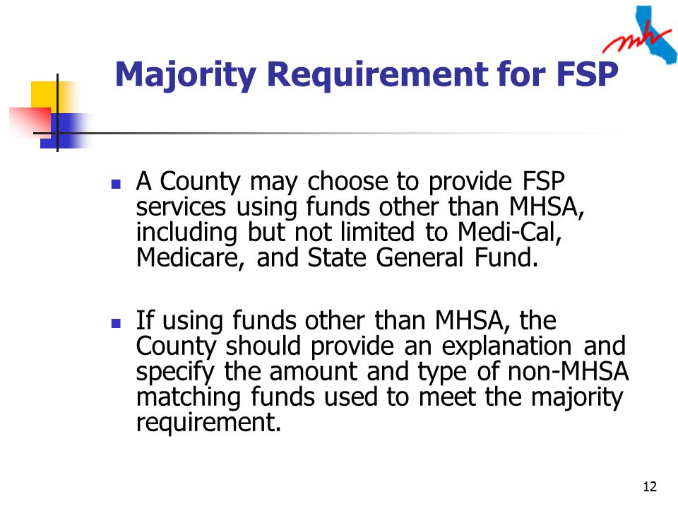 12 Majority Requirement for FSP A County may choose to provide FSP services using funds other than MHSA, including but not limited to Medi-Cal, Medicare, and State General Fund.