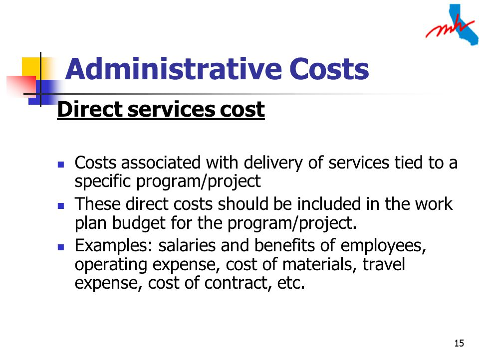 15 Administrative Costs Direct services cost Costs associated with delivery of services tied to a specific program/project These direct costs should be included in the work plan budget for the program/project.