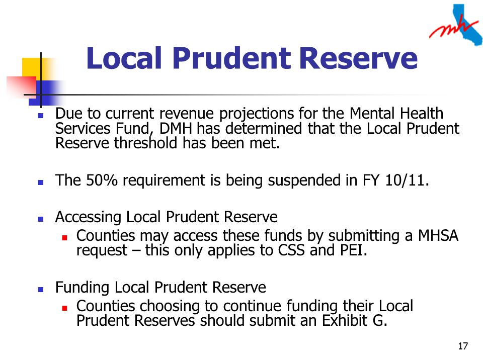 17 Local Prudent Reserve Due to current revenue projections for the Mental Health Services Fund, DMH has determined that the Local Prudent Reserve threshold has been met.
