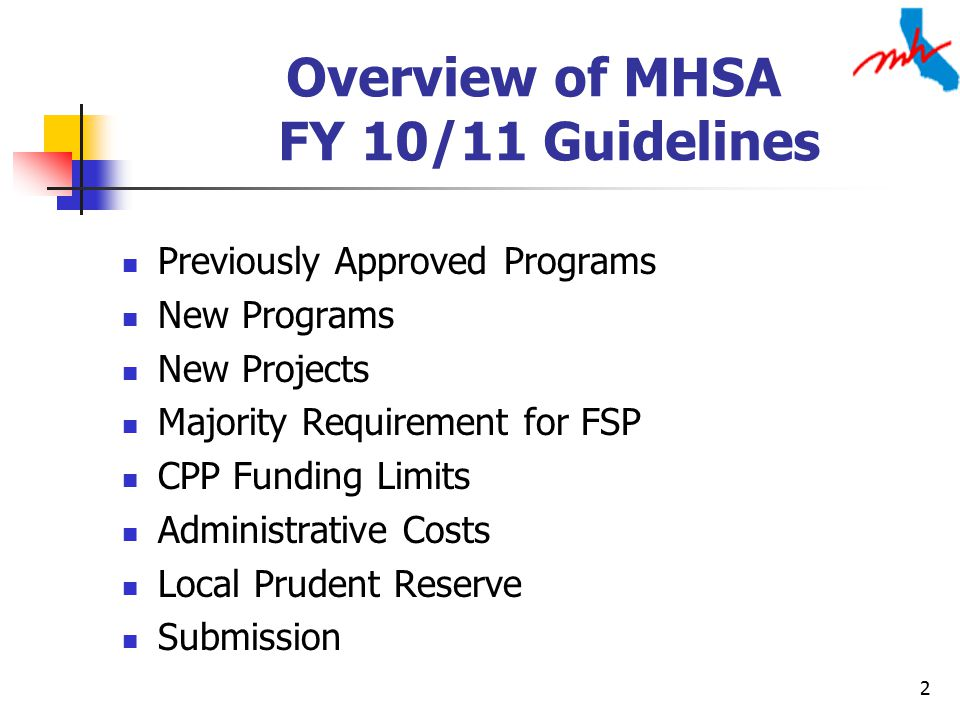 2 Overview of MHSA FY 10/11 Guidelines Previously Approved Programs New Programs New Projects Majority Requirement for FSP CPP Funding Limits Administrative Costs Local Prudent Reserve Submission