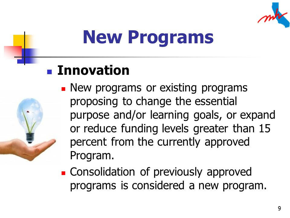 9 New Programs Innovation New programs or existing programs proposing to change the essential purpose and/or learning goals, or expand or reduce funding levels greater than 15 percent from the currently approved Program.
