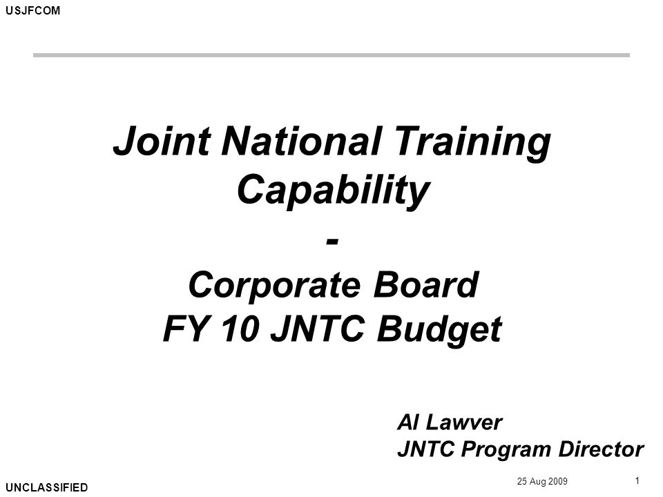 USJFCOM UNCLASSIFIED 25 Aug 2009 1 Joint National Training Capability - Corporate Board FY 10 JNTC Budget Al Lawver JNTC Program Director