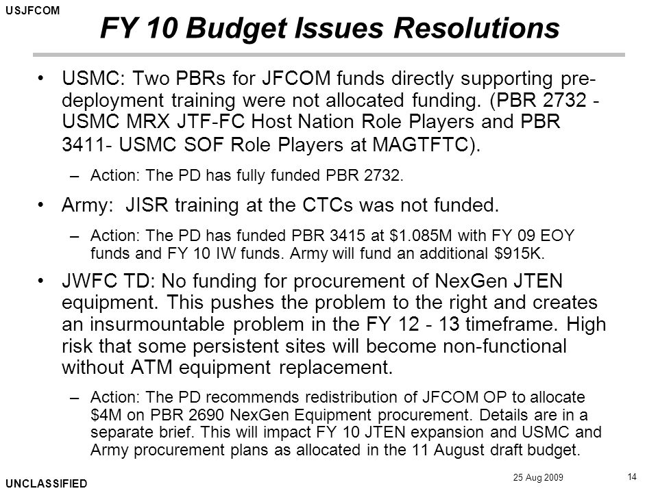 USJFCOM UNCLASSIFIED 25 Aug 2009 14 FY 10 Budget Issues Resolutions USMC: Two PBRs for JFCOM funds directly supporting pre- deployment training were not allocated funding.