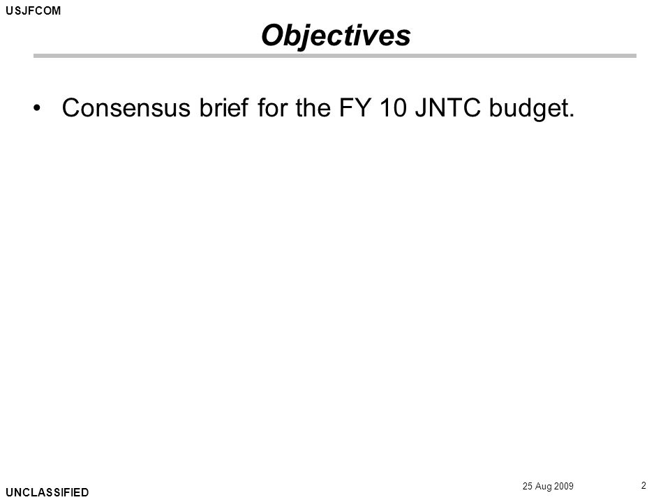 USJFCOM UNCLASSIFIED 25 Aug 2009 2 Objectives Consensus brief for the FY 10 JNTC budget.