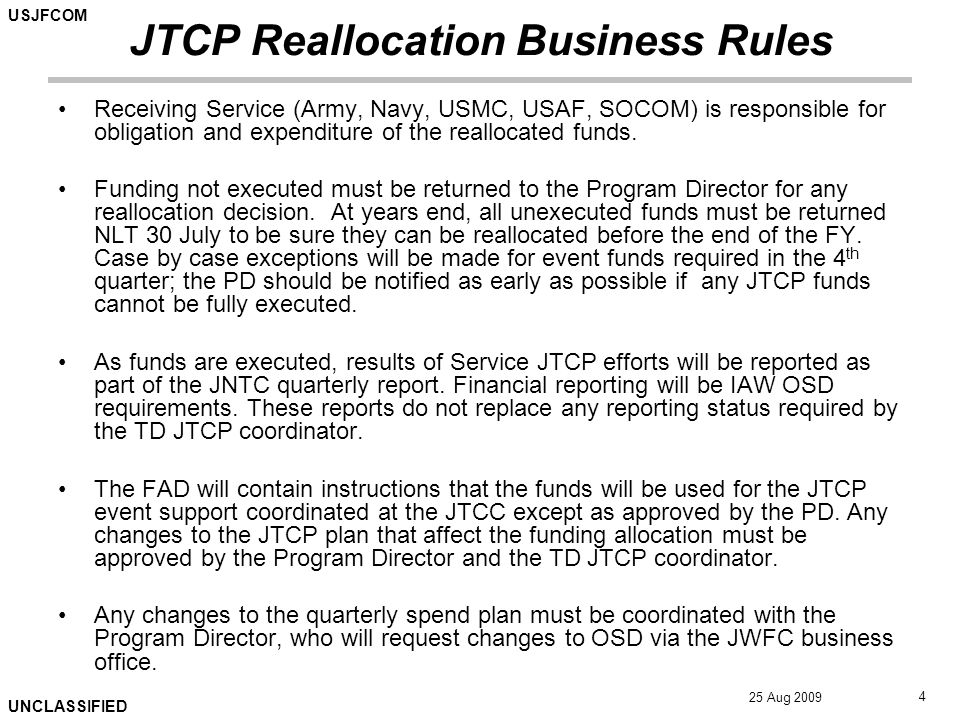 USJFCOM UNCLASSIFIED 25 Aug 2009 4 JTCP Reallocation Business Rules Receiving Service (Army, Navy, USMC, USAF, SOCOM) is responsible for obligation an