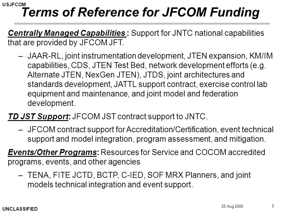 USJFCOM UNCLASSIFIED 25 Aug 2009 5 Terms of Reference for JFCOM Funding Centrally Managed Capabilities : Support for JNTC national capabilities that are provided by JFCOM JFT.