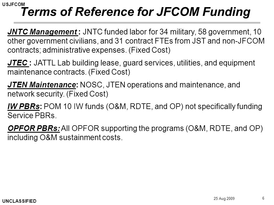USJFCOM UNCLASSIFIED 25 Aug 2009 6 Terms of Reference for JFCOM Funding JNTC Management : JNTC funded labor for 34 military, 58 government, 10 other government civilians, and 31 contract FTEs from JST and non-JFCOM contracts; administrative expenses.