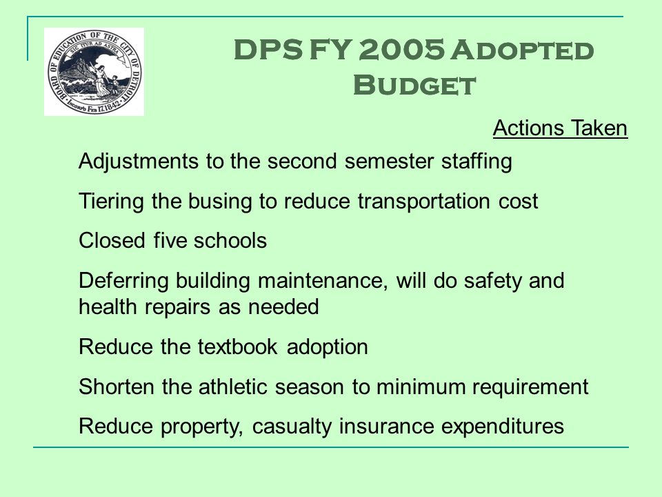Adjustments to the second semester staffing Tiering the busing to reduce transportation cost Closed five schools Deferring building maintenance, will do safety and health repairs as needed Reduce the textbook adoption Shorten the athletic season to minimum requirement Reduce property, casualty insurance expenditures DPS FY 2005 Adopted Budget Actions Taken