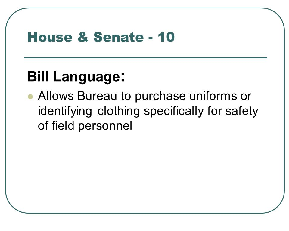 Bill Language : Allows Bureau to purchase uniforms or identifying clothing specifically for safety of field personnel House & Senate - 10