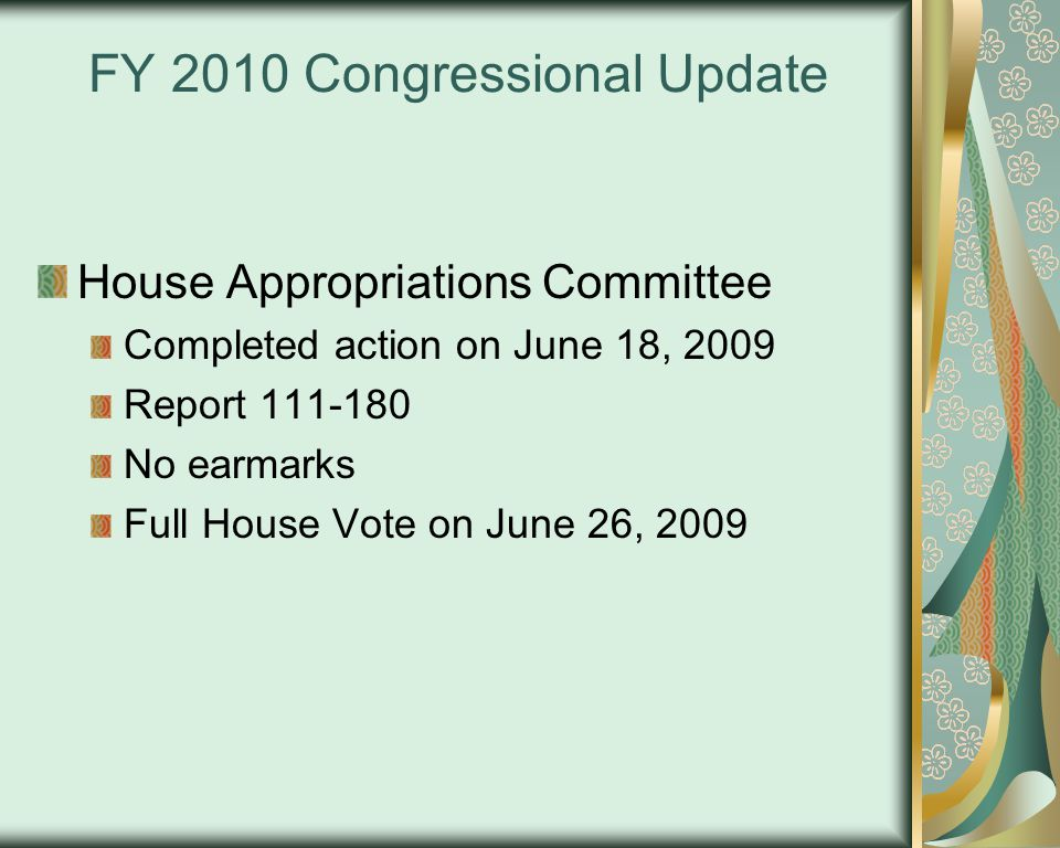 FY 2010 Congressional Update House Appropriations Committee Completed action on June 18, 2009 Report 111-180 No earmarks Full House Vote on June 26, 2009