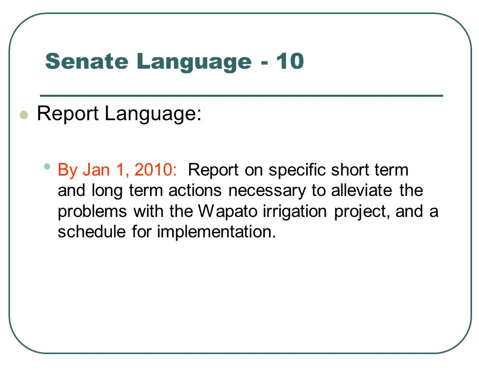 Senate Language - 10 Report Language: By Jan 1, 2010: Report on specific short term and long term actions necessary to alleviate the problems with the Wapato irrigation project, and a schedule for implementation.