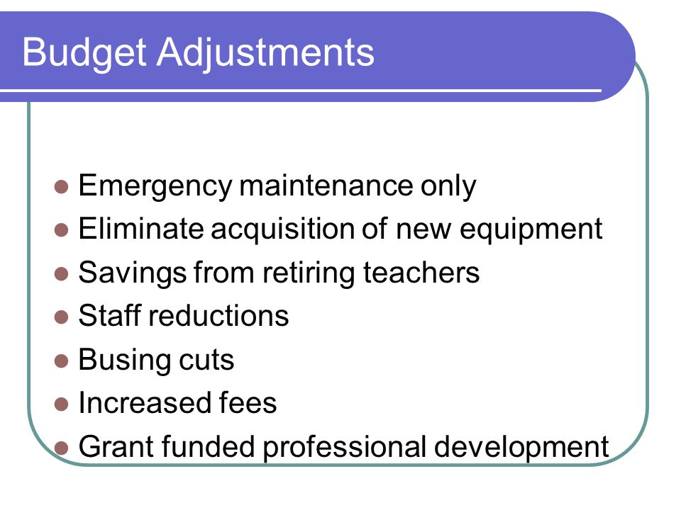 Budget Adjustments Emergency maintenance only Eliminate acquisition of new equipment Savings from retiring teachers Staff reductions Busing cuts Incre