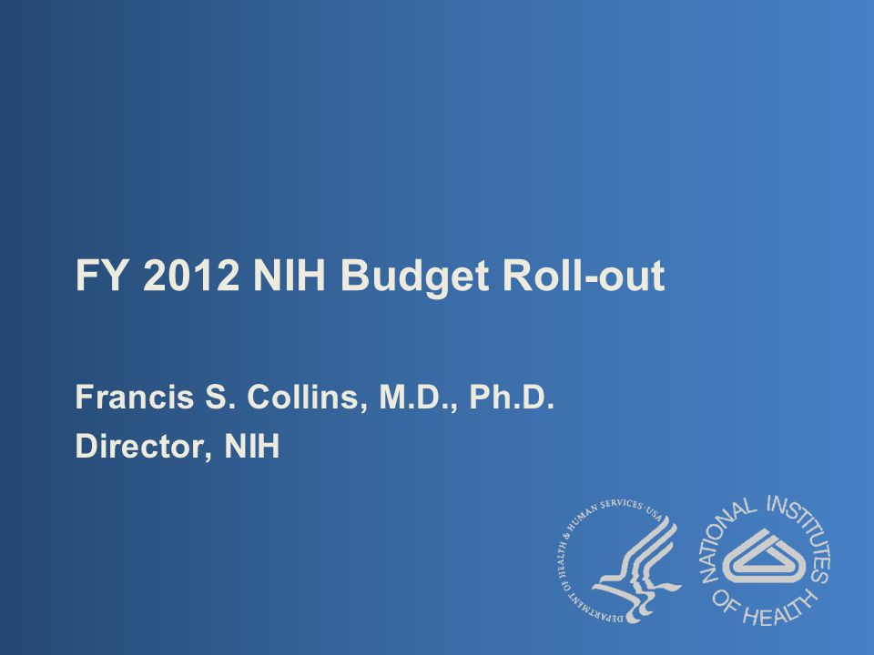 FY 2012 NIH Budget Roll-out Francis S. Collins, M.D., Ph.D. Director, NIH