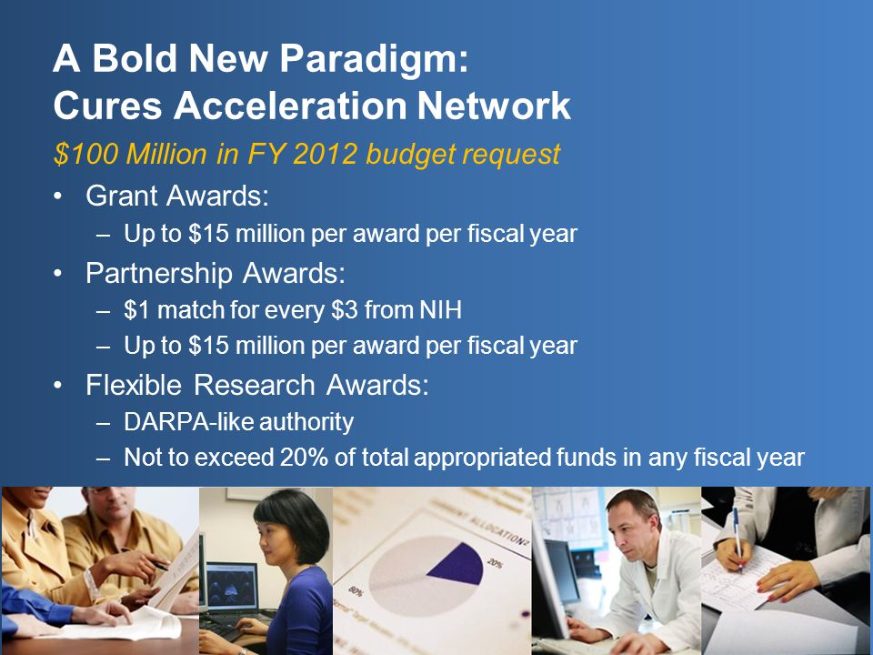 A Bold New Paradigm: Cures Acceleration Network $100 Million in FY 2012 budget request Grant Awards: –Up to $15 million per award per fiscal year Partnership Awards: –$1 match for every $3 from NIH –Up to $15 million per award per fiscal year Flexible Research Awards: –DARPA-like authority –Not to exceed 20% of total appropriated funds in any fiscal year