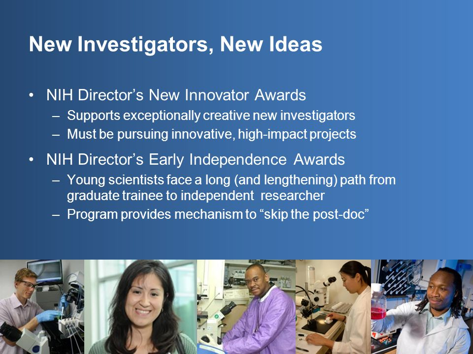 NIH Director's New Innovator Awards –Supports exceptionally creative new investigators –Must be pursuing innovative, high-impact projects NIH Director's Early Independence Awards –Young scientists face a long (and lengthening) path from graduate trainee to independent researcher –Program provides mechanism to skip the post-doc New Investigators, New Ideas