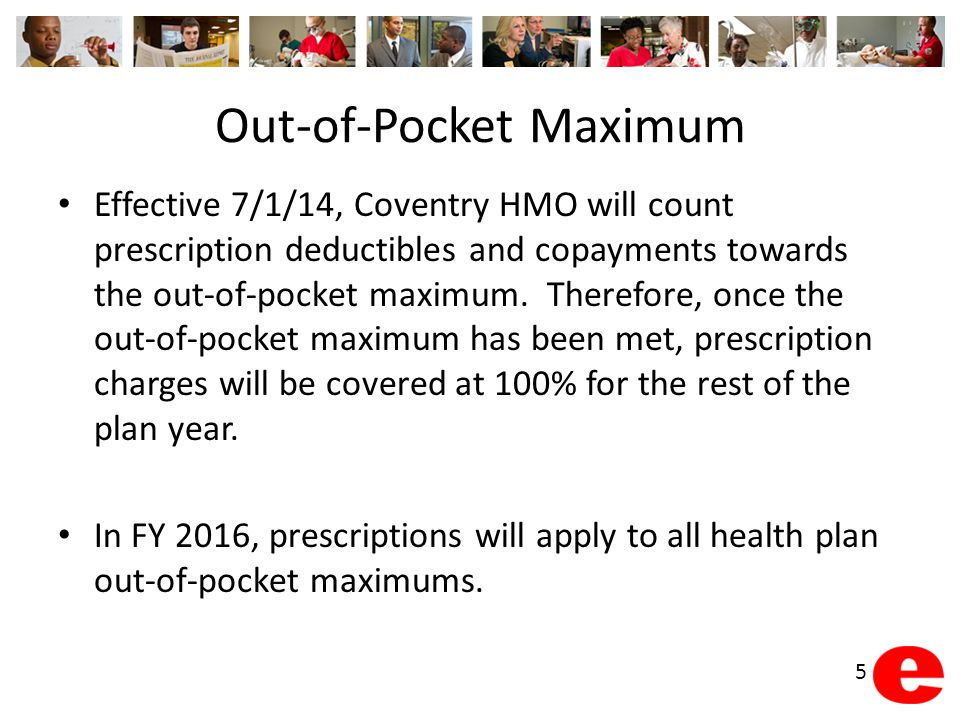 Out-of-Pocket Maximum Effective 7/1/14, Coventry HMO will count prescription deductibles and copayments towards the out-of-pocket maximum. Therefore,