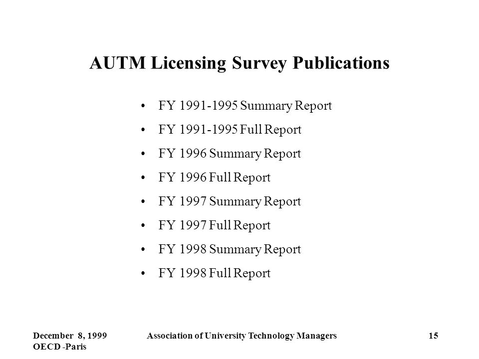 December 8, 1999 OECD -Paris Association of University Technology Managers15 AUTM Licensing Survey Publications FY 1991-1995 Summary Report FY 1991-1995 Full Report FY 1996 Summary Report FY 1996 Full Report FY 1997 Summary Report FY 1997 Full Report FY 1998 Summary Report FY 1998 Full Report