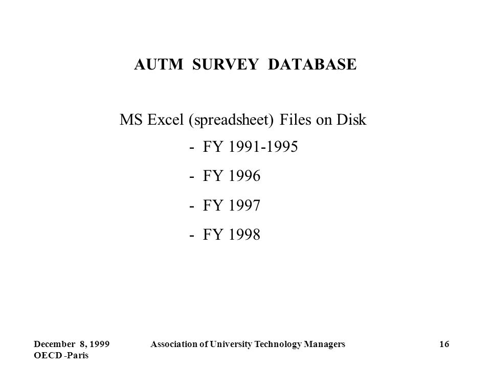 December 8, 1999 OECD -Paris Association of University Technology Managers16 AUTM SURVEY DATABASE MS Excel (spreadsheet) Files on Disk - FY 1991-1995 - FY 1996 - FY 1997 - FY 1998