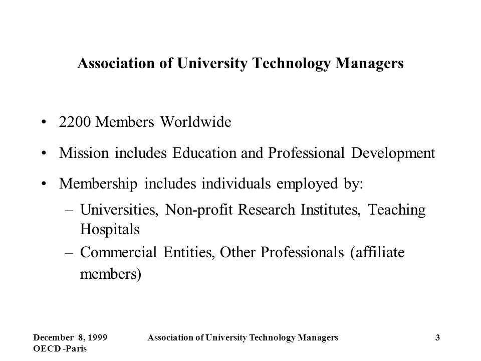 December 8, 1999 OECD -Paris Association of University Technology Managers3 2200 Members Worldwide Mission includes Education and Professional Development Membership includes individuals employed by: –Universities, Non-profit Research Institutes, Teaching Hospitals –Commercial Entities, Other Professionals (affiliate members)