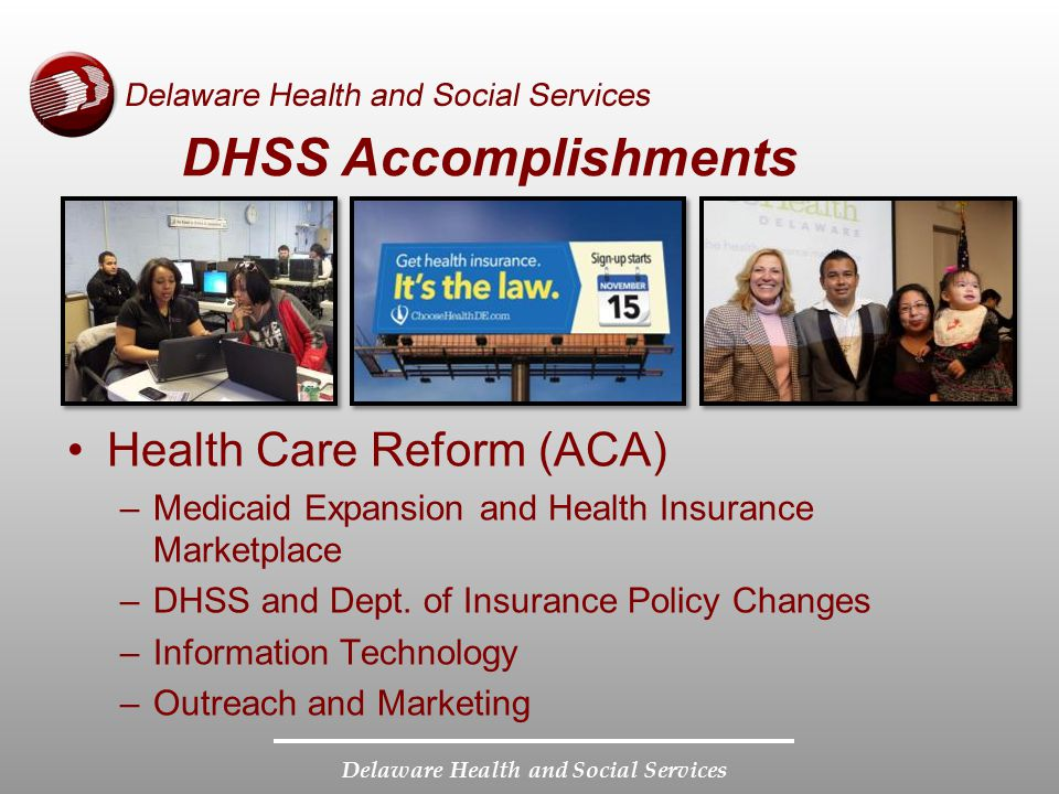 Delaware Health and Social Services DHSS Accomplishments Health Care Reform (ACA) –Medicaid Expansion and Health Insurance Marketplace –DHSS and Dept.