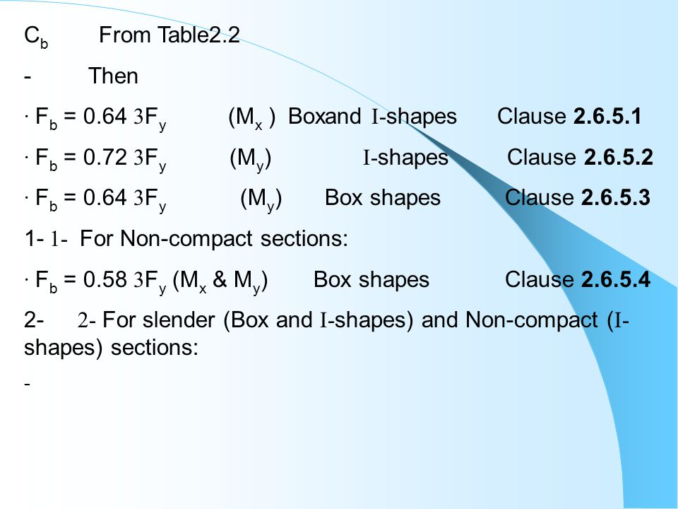 C b From Table2.2 - Then · F b = 0.64  F y (M x ) Boxand I- shapes Clause 2.6.5.1 · F b = 0.72  F y (M y ) I- shapes Clause 2.6.5.2 · F b = 0.64  F y (M y ) Box shapes Clause 2.6.5.3 1- 1- For Non-compact sections: · F b = 0.58  F y (M x & M y ) Box shapes Clause 2.6.5.4 2- 2- For slender (Box and I- shapes) and Non-compact ( I- shapes) sections: -
